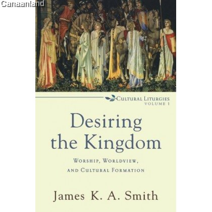 Desiring the Kingdom: Worship, Worldview, and Cultural Formation (Cultural Liturgies Vol 1)