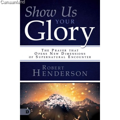 Show Us Your Glory: The Prayer that Opens New Dimensions of Supernatural Encounter