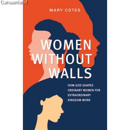 Women Without Walls: How God Shapes Ordinary Women for Extraordinary Kingdom Work